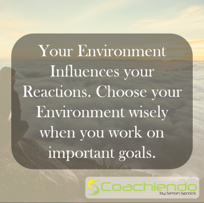 Your Environment Influences your Reactions. Choose your Environment wisely when you work on important goals.