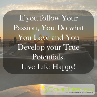If you follow Your Passion, You Do what You Love and You Develop your True Potentials. Live Life Happy!