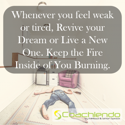 Whenever you feel weak or tired, Revive your Dream or Live a New One. Keep the Fire Inside of You Burning.