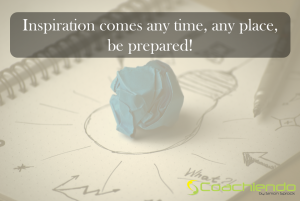 Inspiration comes any time, any place, be ready.