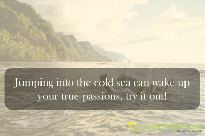 Jumping into the cold sea can wake up your true passions, try it out.