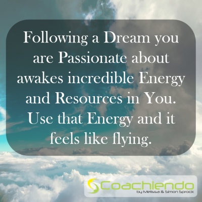 Following a Dream you are Passionate about awakes incredible Energy and Resources in You. Use that Energy and it feels like flying.