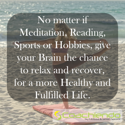 No matter if Meditation, Reading, Sports or Hobbies, give your Brain the chance to relax and recover, for a more Healthy and Fulfilled Life.