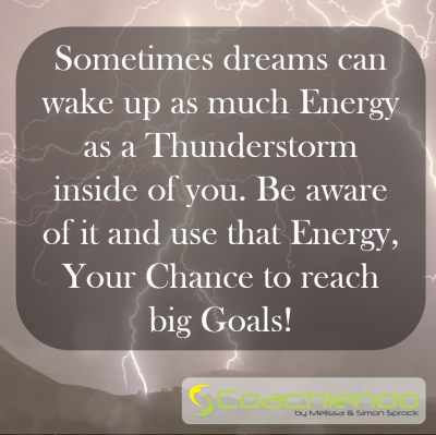 Sometimes dreams can wake up as much Energy as a Thunderstorm inside of you. Be aware of it and use that Energy, Your Chance to reach big Goals.