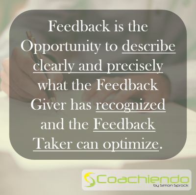 Feedback is the Opportunity to describe clearly and precisely what the Feedback Giver has recognized and the Feedback Taker can optimize.