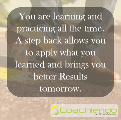 You are learning and practicing all the time. A step back allows you to apply what you learned and brings you better Results tomorrow.