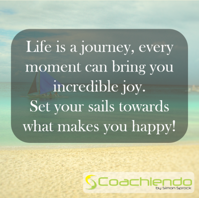 Life is a journey, every moment can bring you incredible joy.  Set your sails towards what makes you happy!