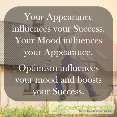 Your Appearance influences your Success. Your Mood influences your Appearance. Optimism influences your mood and boosts your Success.