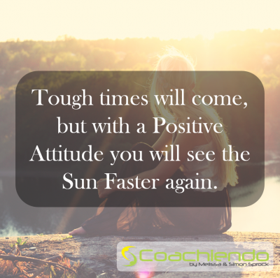 Tough times will come, but with a Positive Attitude you will see the Sun Faster again.