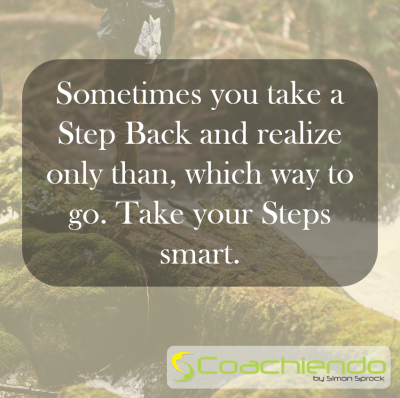 Sometimes you take a Step Back and realize only than, which way to go. Take your Steps smart.