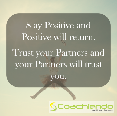 Stay Positive and Positive will return.  Trust your Partners and your Partners will trust you.