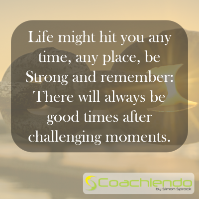 Life might hit you any time, any place, be Strong and remember: There will always be good times after challenging moments.