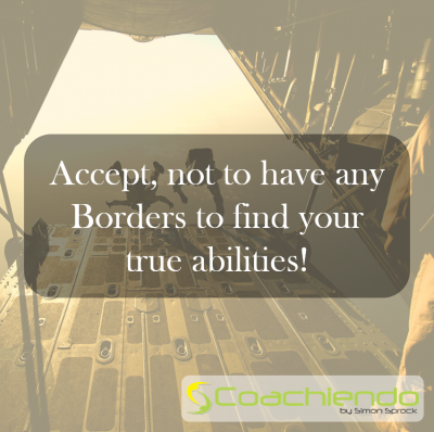 Accept, not to have any Borders to find your true abilities.
