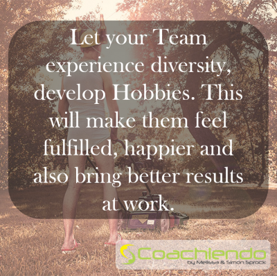 Let your Team experience diversity, develop Hobbies. This will make them feel fulfilled, happier and also bring better results at work.