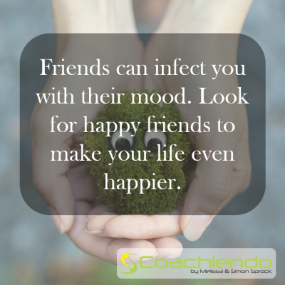 Friends can infect you with their mood. Look for happy friends to make your life even happier.