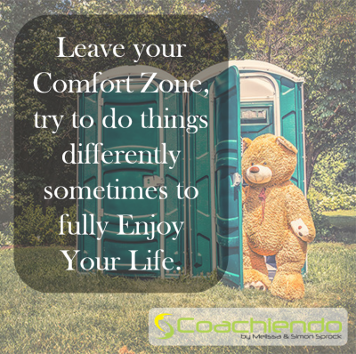 Leave your Comfort Zone, try to do things differently sometimes to fully Enjoy Your Life.