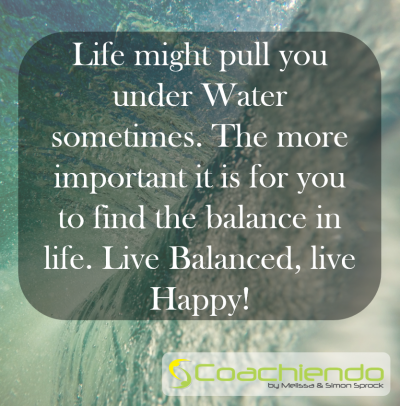 Life might pull you under Water sometimes. The more important it is for you to find the balance in life. Live Balanced, live Happy!