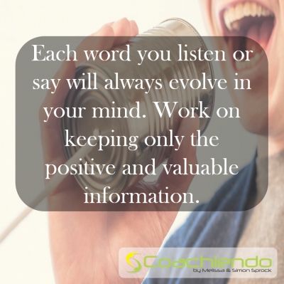 Each word you listen or say will always evolve in your mind. Work on keeping only the positive and valuable information.