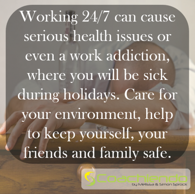 Working 24/7 can cause serious health issues or even a work addiction, where you will be sick during holidays. Care for your environment, help to keep yourself, your friends and family safe.