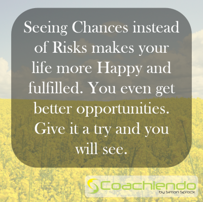 Seeing Chances instead of Risks makes your life more Happy and fulfilled. You even get better opportunities. Give it a try and you will see.