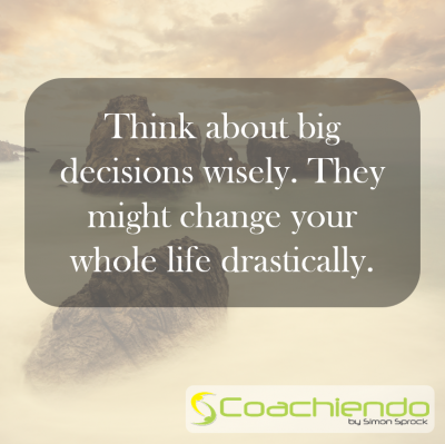 Think about big decisions wisely. They might change your whole life drastically.