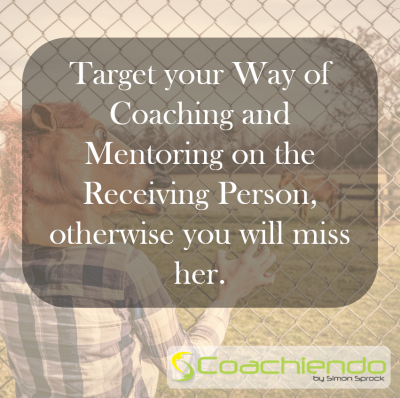 Target your Way of Coaching and Mentoring on the Receiving Person, otherwise you will miss her.