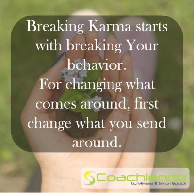 Breaking Karma starts with breaking Your behavior. For changing what comes around, first change what you send around.