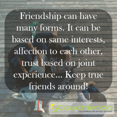 Friendship can have many forms. It can be based on same interests, affection to each other, trust based on joint experience… Keep true friends around!